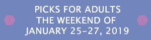 Picks for Adults the Weekend of January 11-13, 2019