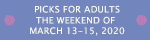 Picks for Adults the Weekend of March 13 - 15, 2020