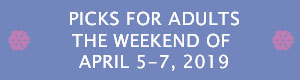 Picks for Adults the Weekend of April 5-7, 2019