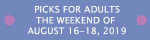 Picks for Adults the Weekend of August 16-18, 2019
