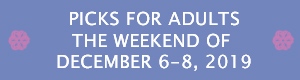 Picks for Adults the Weekend of December 6 - 8, 2019