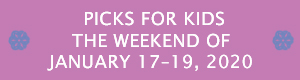Picks for Kids the Weekend of January 17 - 19, 2020
