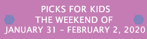 Picks for Kids the Weekend of January 31 - February 2, 2020