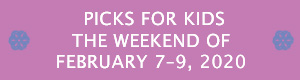 Picks for Kids the Weekend of February 7 - 9, 2020