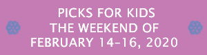 Picks for Kids the Weekend of February 14 - 16, 2020