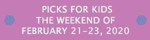 Picks for Kids the Weekend of February 21 - 23, 2020