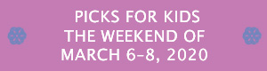 Picks for Kids the Weekend of March 6 - 8, 2020