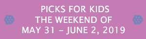 Picks for Kids the Weekend of May 31-June 2, 2019