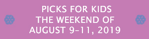 Picks for Kids the Weekend of August 9-11, 2019