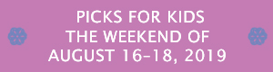 Picks for Kids the Weekend of August 16-18, 2019