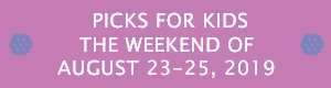 Picks for Kids the Weekend of August 23-25, 2019